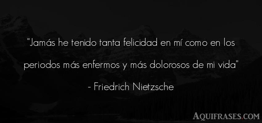 Frase filosófica,  de la vida  de Friedrich Nietzsche. Jamás he tenido tanta