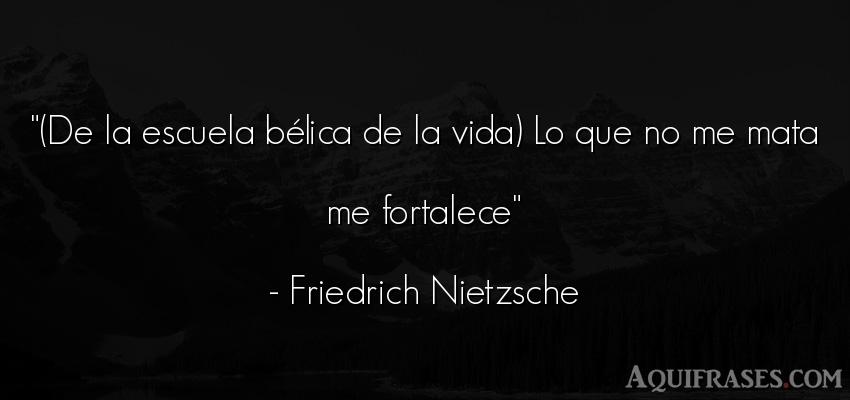 Frase filosófica,  de la vida  de Friedrich Nietzsche. (De la escuela bélica de la
