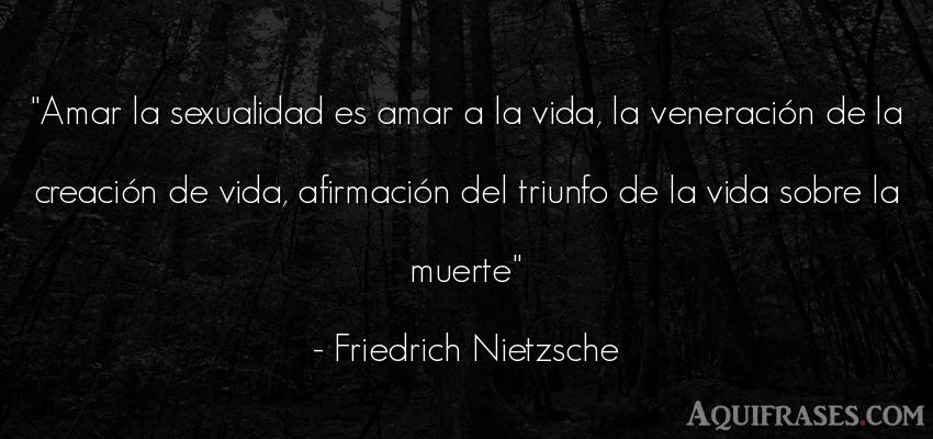 Frase filosófica,  de la vida  de Friedrich Nietzsche. Amar la sexualidad es amar a