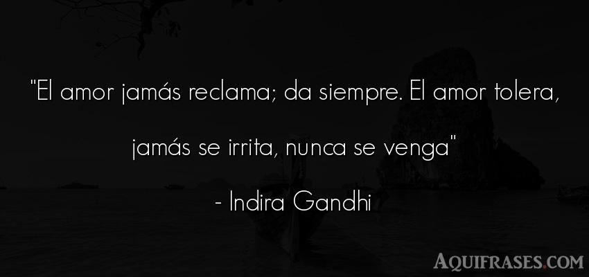 Frase de amor  de Indira Gandhi. El amor jamás reclama; da