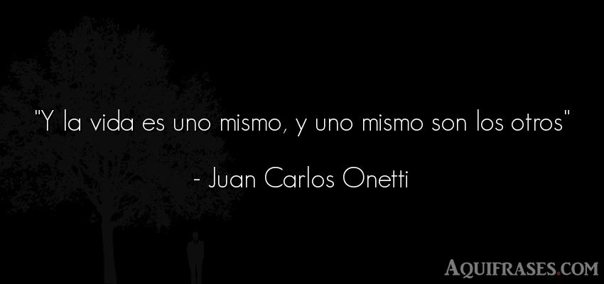 Frase de la vida  de Juan Carlos Onetti. Y la vida es uno mismo, y