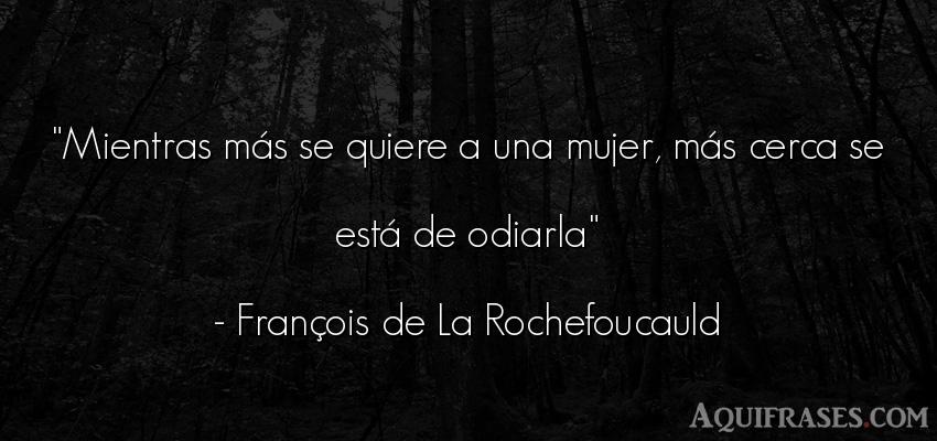 Frase de mujeres  de François de La Rochefoucauld. Mientras más se quiere a