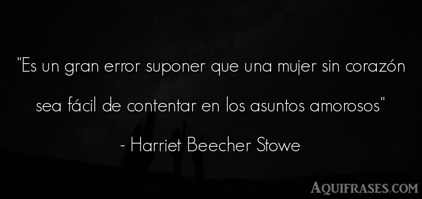 Frase de mujeres  de Harriet Beecher Stowe. Es un gran error suponer que