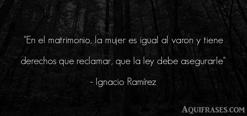 Frase de mujeres  de Ignacio Ramírez. En el matrimonio, la mujer