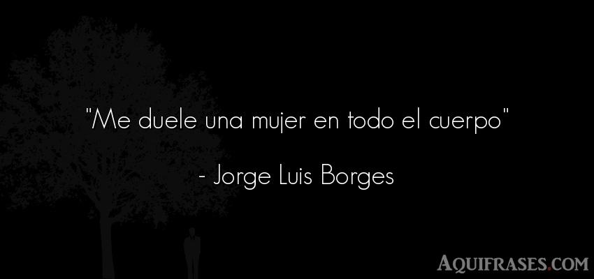 Frase de mujeres  de Jorge Luis Borges. Me duele una mujer en todo