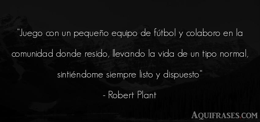 Frase de fútbol,  deportiva,  de la vida  de Robert Plant. Juego con un pequeño equipo
