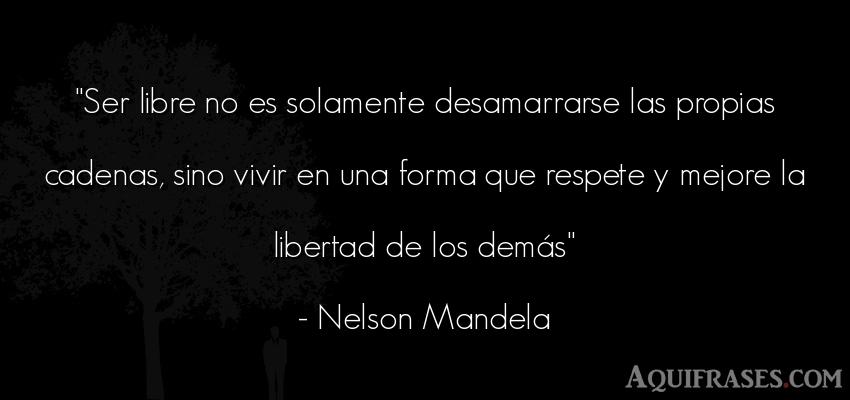 Frase de libertad  de Nelson Mandela. Ser libre no es solamente