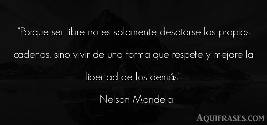 Frase de libertad  de Nelson Mandela. Porque ser libre no es