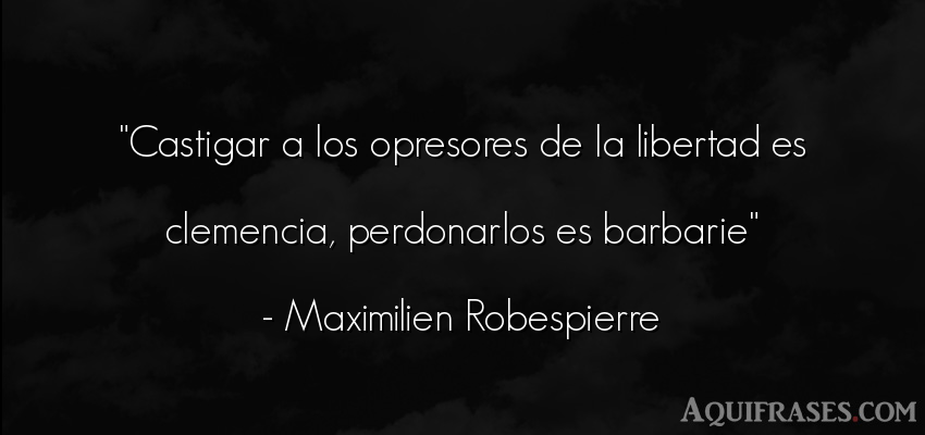 Frase de libertad  de Maximilien Robespierre. Castigar a los opresores de