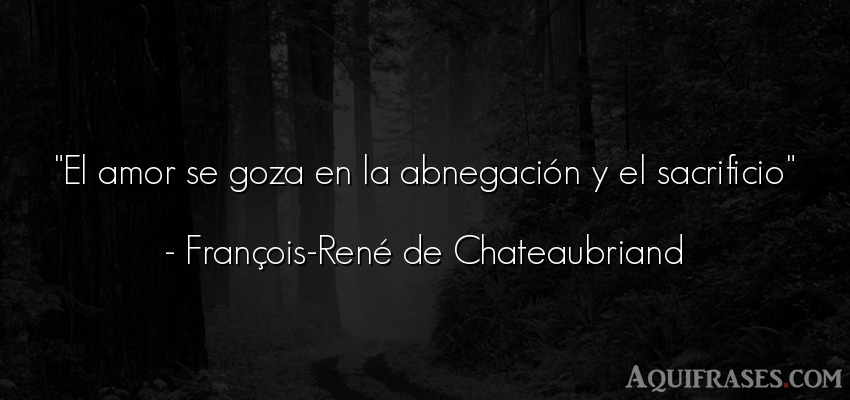 Frase de amor,  de amor corta  de François-René de Chateaubriand. El amor se goza en la