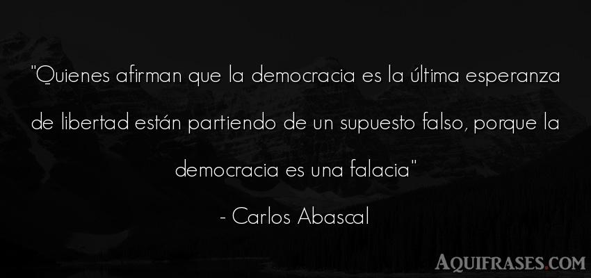 Frase de libertad  de Carlos Abascal. Quienes afirman que la