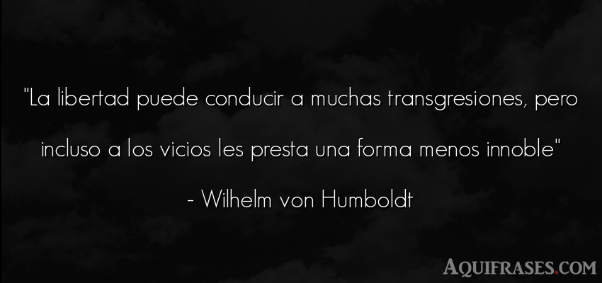 Frase de libertad  de Wilhelm von Humboldt. La libertad puede conducir a