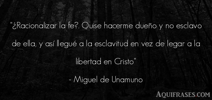 Frase de libertad  de Miguel de Unamuno. ¿Racionalizar la fe?. Quise