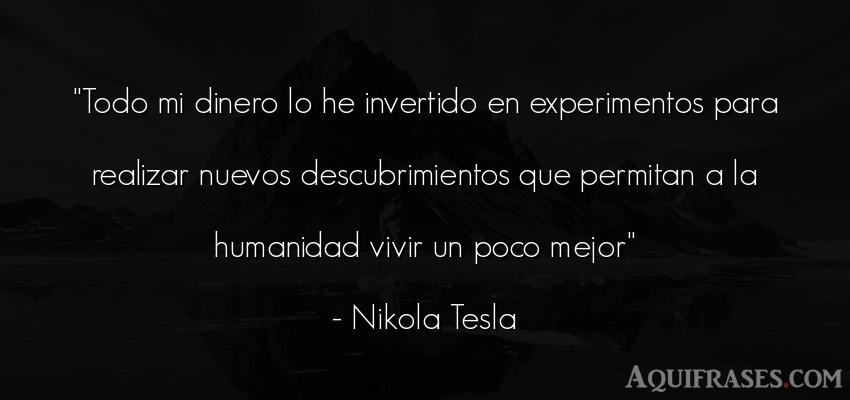 Frase de alegría,  de inteligencia,  de la vida  de Nikola Tesla. Todo mi dinero lo he