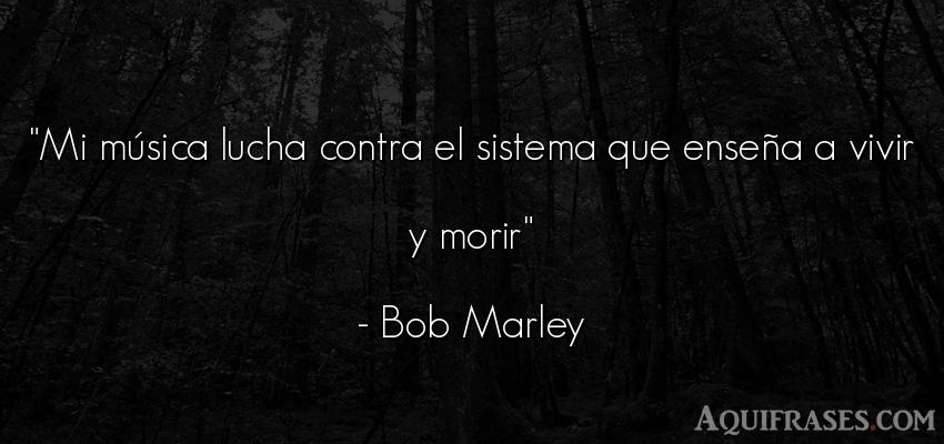 Frase de la vida  de Bob Marley. Mi música lucha contra el