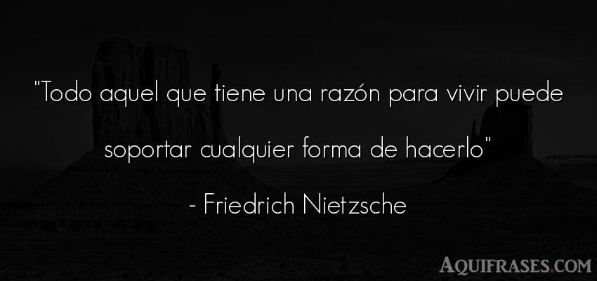 Frase filosófica,  de la vida  de Friedrich Nietzsche. Todo aquel que tiene una raz
