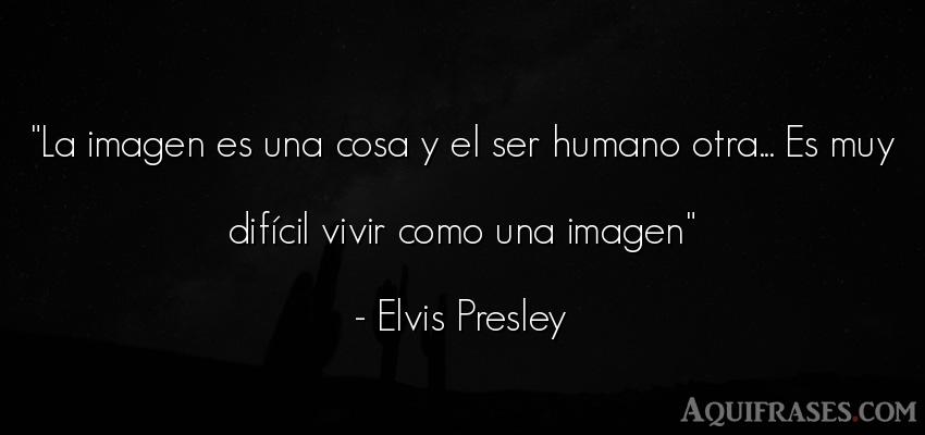 Frase de la vida  de Elvis Presley. La imagen es una cosa y el