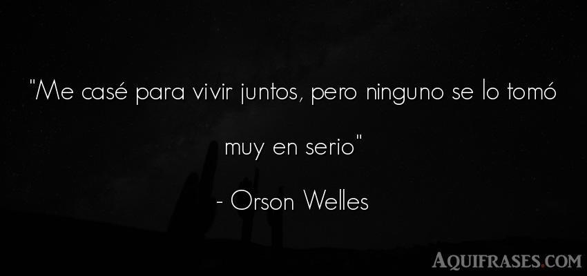 Frase divertida,  de la vida  de Orson Welles. Me casé para vivir juntos,