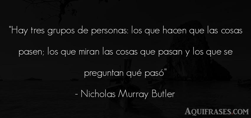Frase de sociedad  de Nicholas Murray Butler. Hay tres grupos de personas