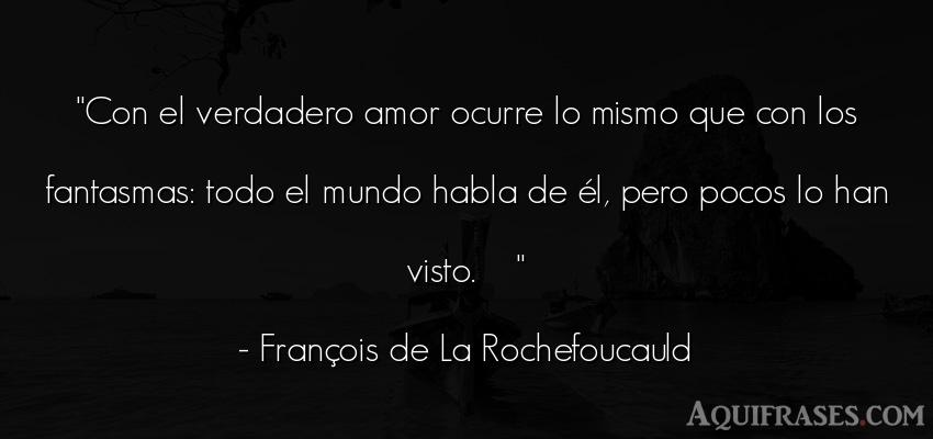 Frase de amor  de François de La Rochefoucauld. Con el verdadero amor ocurre