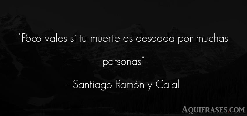 Frase de sociedad  de Santiago Ramón y Cajal. Poco vales si tu muerte es