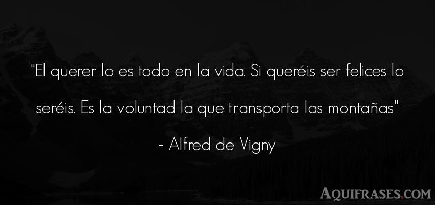 Frase de la vida  de Alfred de Vigny. El querer lo es todo en la
