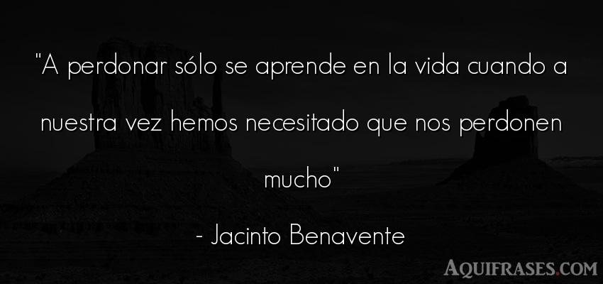 Frase de la vida  de Jacinto Benavente. A perdonar sólo se aprende