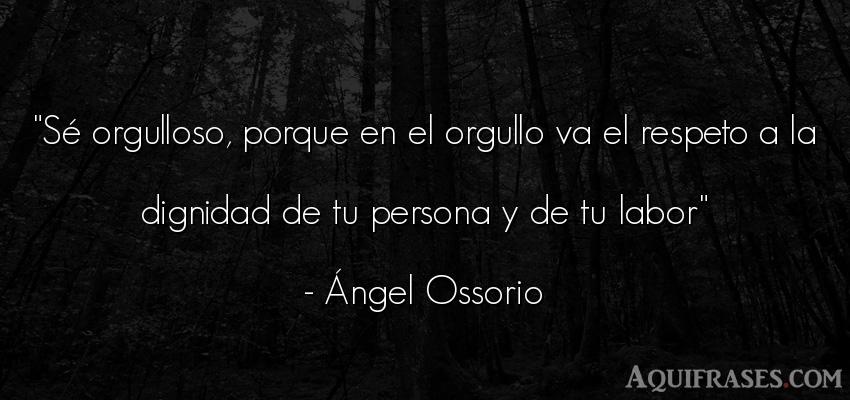 Frase de respeto,  de sociedad  de Ángel Ossorio. Sé orgulloso, porque en el