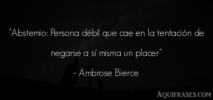 Frase de sociedad  de Ambrose Bierce. Abstemio: Persona débil que