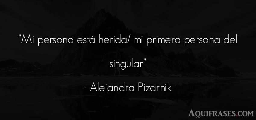 Frase de sociedad  de Alejandra Pizarnik. Mi persona está herida/ mi