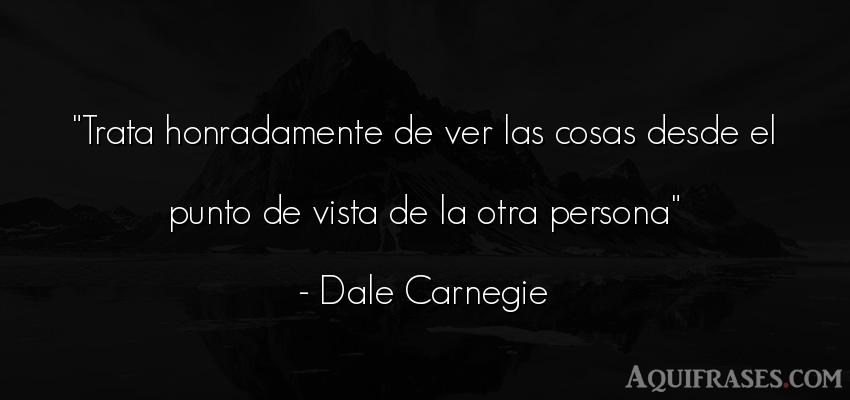 Frase de sociedad  de Dale Carnegie. Trata honradamente de ver