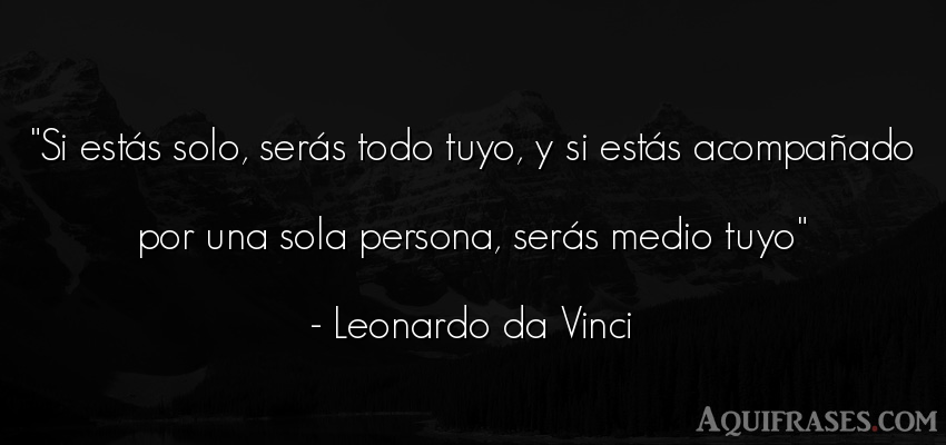 Frase de sociedad  de Leonardo Da Vinci. Si estás solo, serás todo
