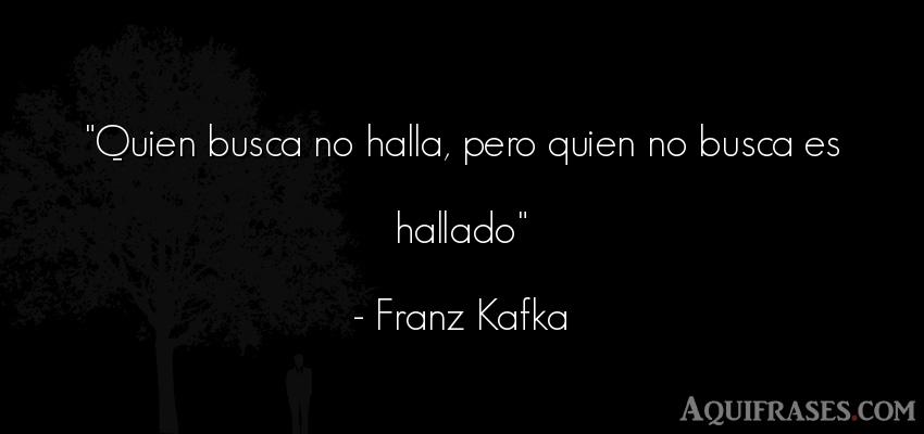 Frase motivadora  de Franz Kafka. Quien busca no halla, pero