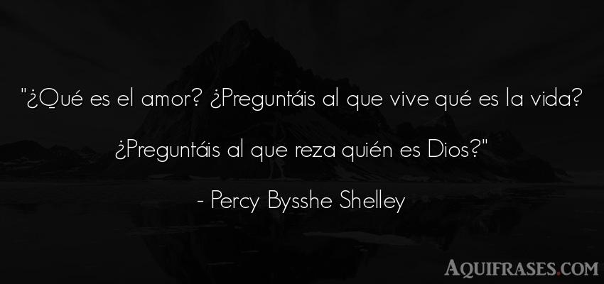 Frase de la vida  de Percy Bysshe Shelley. ¿Qué es el amor? ¿Pregunt