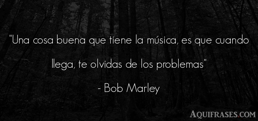 Frase sabia  de Bob Marley. Una cosa buena que tiene la