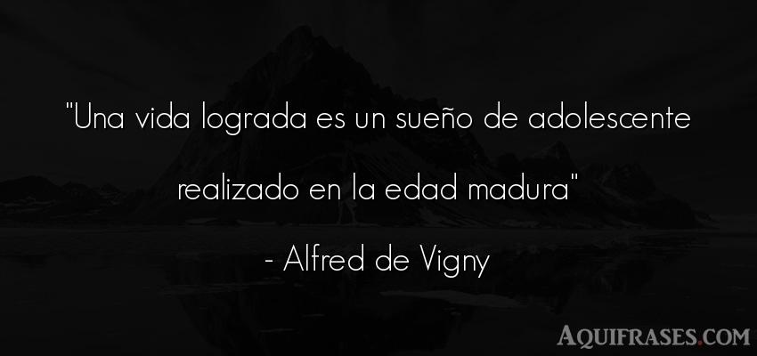 Frase de la vida  de Alfred de Vigny. Una vida lograda es un sueñ