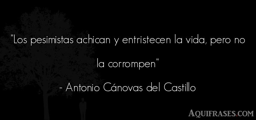 Frase de la vida  de Antonio Cánovas del Castillo. Los pesimistas achican y
