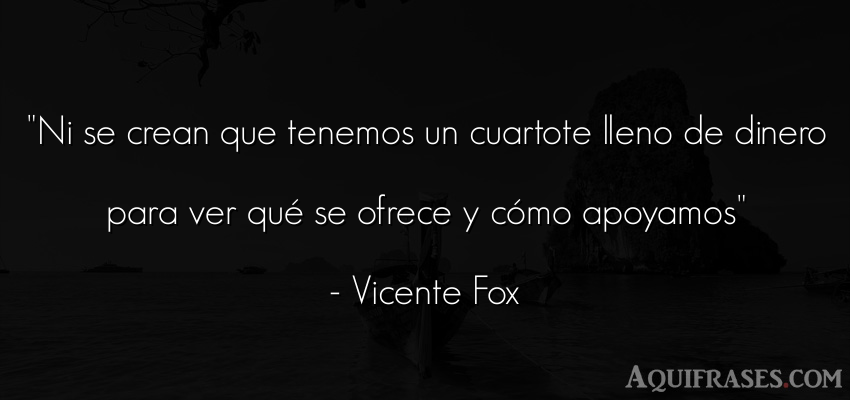 Frase de dinero  de Vicente Fox. Ni se crean que tenemos un