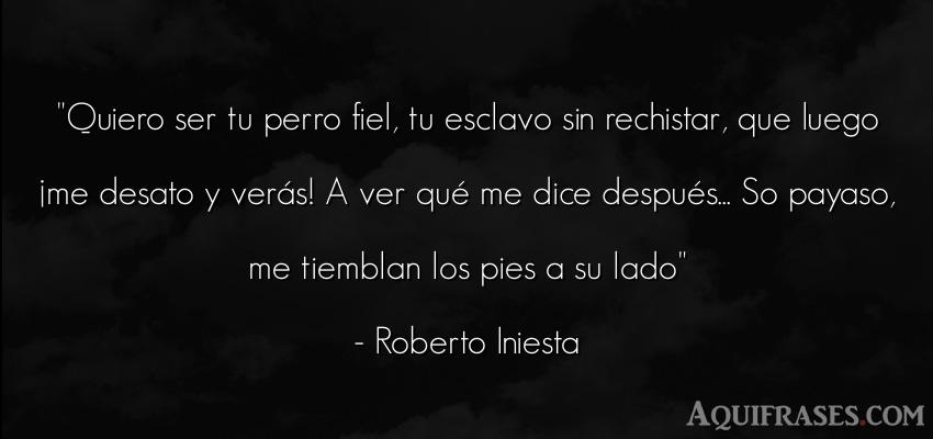 Frase de animales,  de perro  de Roberto Iniesta. Quiero ser tu perro fiel, tu