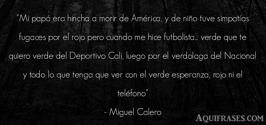 Frase de fútbol,  deportiva  de Miguel Calero. Mi papá era hincha a morir
