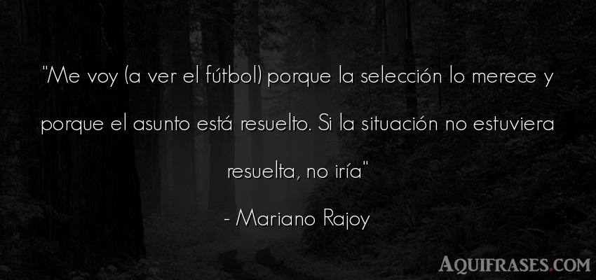 Frase de fútbol,  deportiva  de Mariano Rajoy. Me voy (a ver el fútbol)
