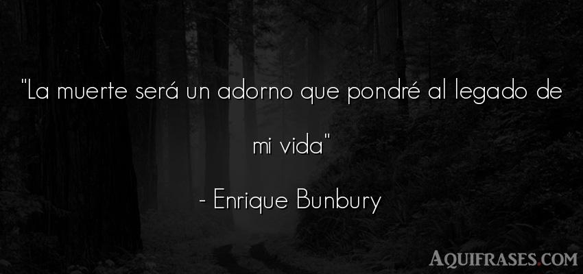 Frase de la vida  de Enrique Bunbury. La muerte será un adorno