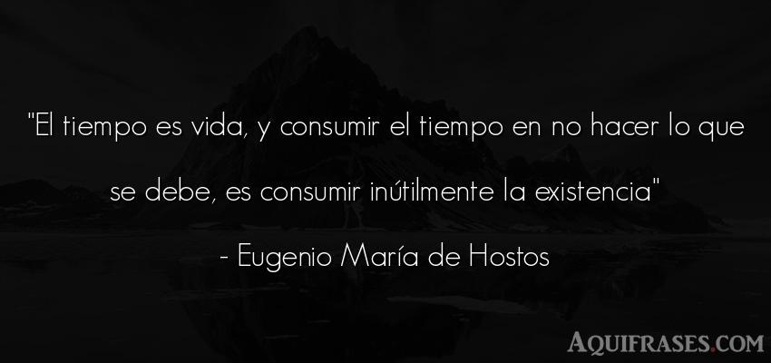 Frase de la vida  de Eugenio María de Hostos. El tiempo es vida, y