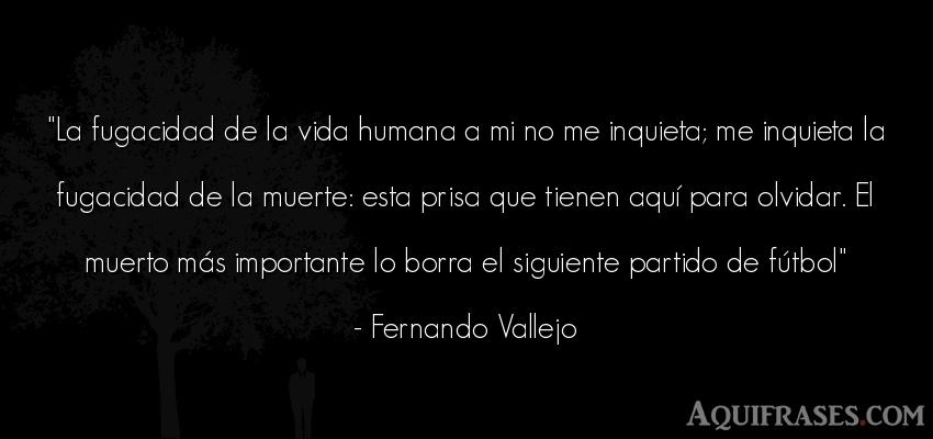 Frase de fútbol,  deportiva,  de la vida  de Fernando Vallejo. La fugacidad de la vida
