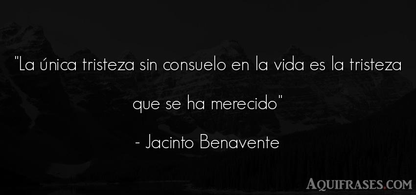 Frase de tristeza,  de la vida  de Jacinto Benavente. La única tristeza sin