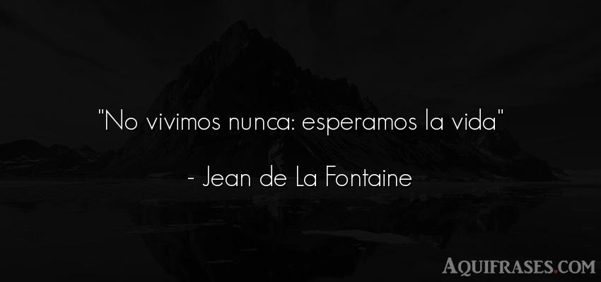 Frase de la vida  de Jean de La Fontaine. No vivimos nunca: esperamos