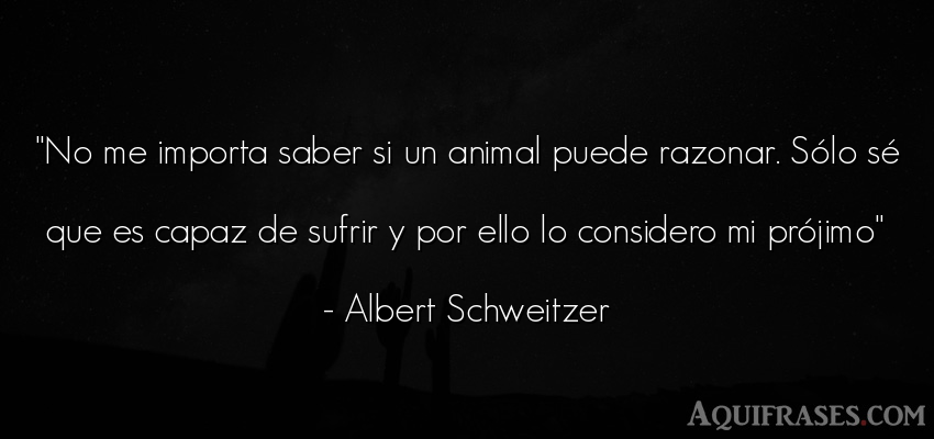 Frase sabia,  de animales  de Albert Schweitzer. No me importa saber si un