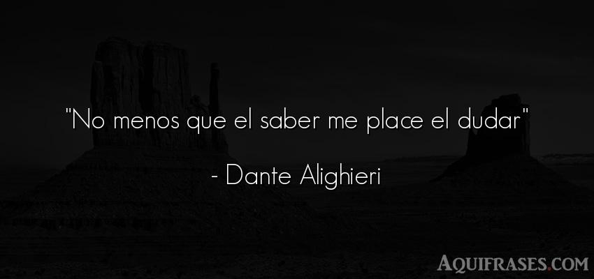 Frase sabia,  sabias corta  de Dante Alighieri. No menos que el saber me