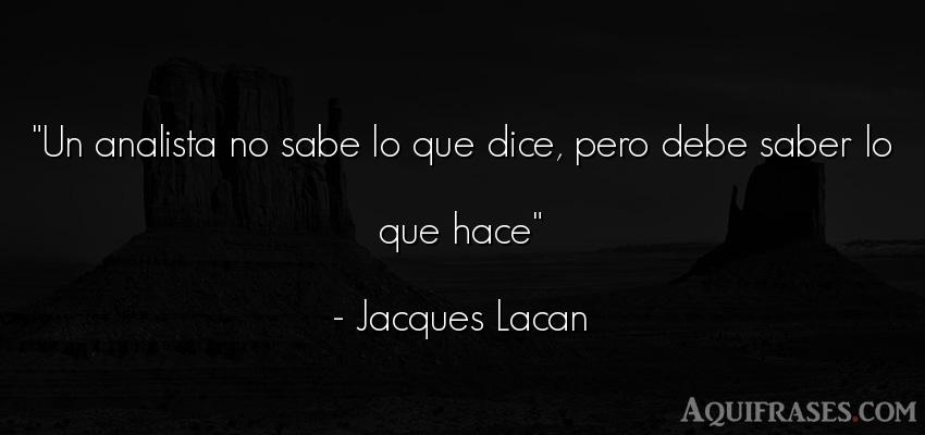 Frase sabia  de Jacques Lacan. Un analista no sabe lo que