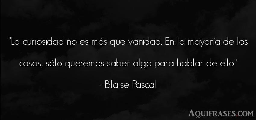 Frase sabia  de Blaise Pascal. La curiosidad no es más que